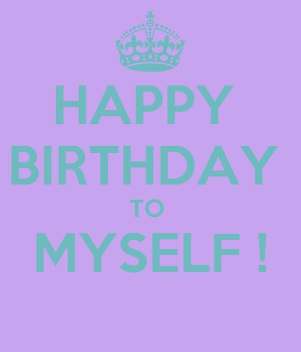 HAPPY  BIRTHDAY  TO  MYSELF !