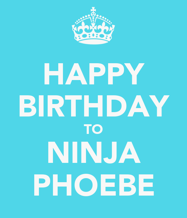 HAPPY BIRTHDAY TO NINJA PHOEBE