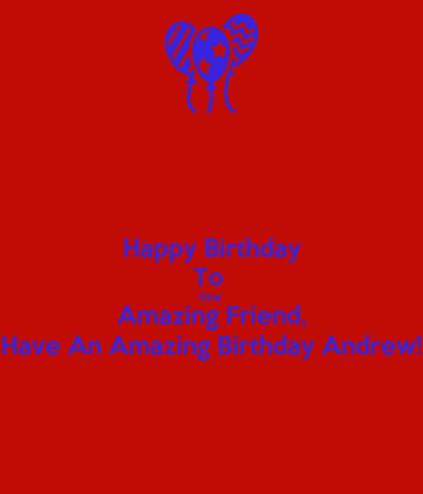 Happy Birthday To  One  Amazing Friend, Have An Amazing Birthday Andrew!