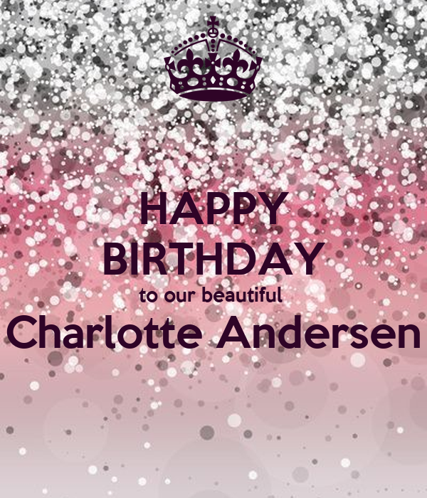 HAPPY BIRTHDAY to our beautiful  Charlotte Andersen