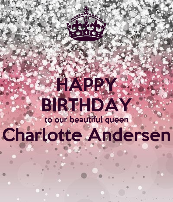HAPPY BIRTHDAY to our beautiful queen Charlotte Andersen