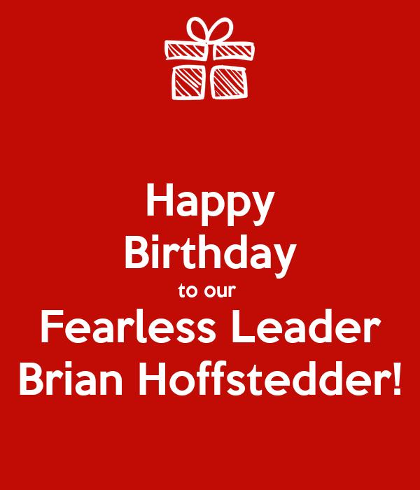 Happy Birthday To Our Fearless Leader Brian Hoffstedder