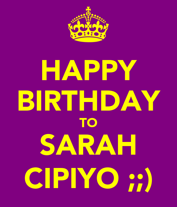 HAPPY BIRTHDAY TO SARAH CIPIYO ;;)