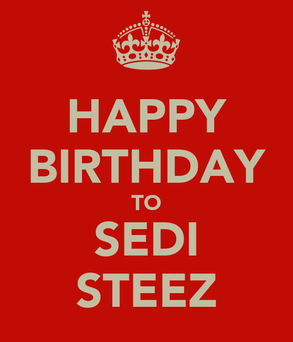 HAPPY BIRTHDAY TO SEDI STEEZ