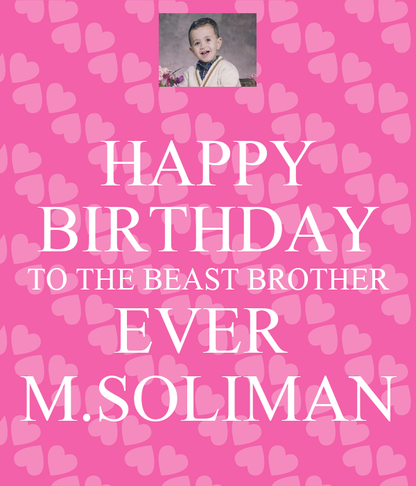 HAPPY BIRTHDAY TO THE BEAST BROTHER EVER  M.SOLIMAN