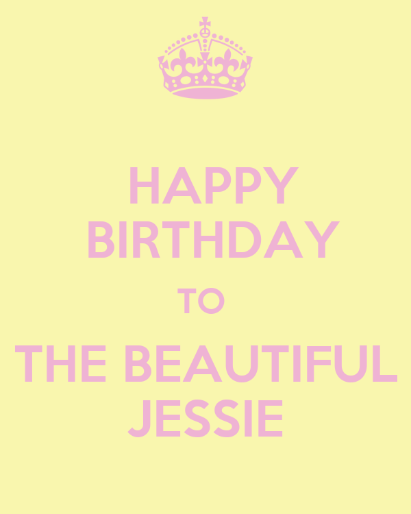 HAPPY  BIRTHDAY TO  THE BEAUTIFUL JESSIE