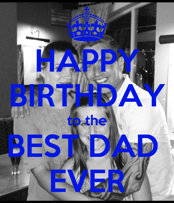 HAPPY BIRTHDAY to the BEST DAD  EVER