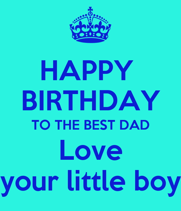 HAPPY  BIRTHDAY TO THE BEST DAD Love your little boy