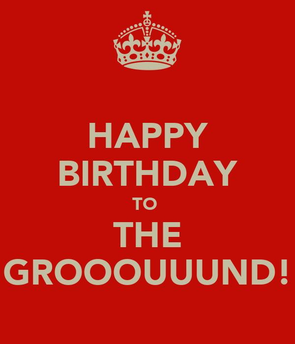 HAPPY BIRTHDAY TO  THE GROOOUUUND!