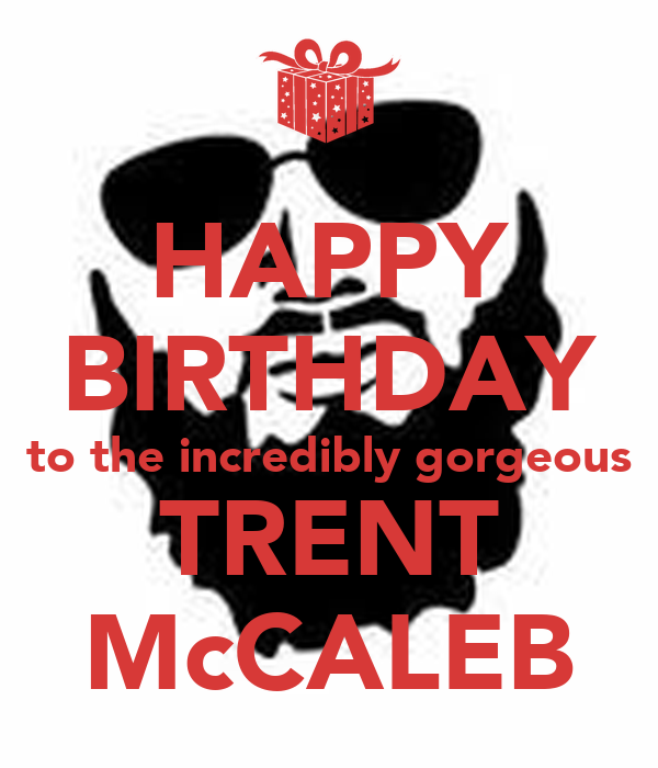 HAPPY BIRTHDAY to the incredibly gorgeous TRENT McCALEB