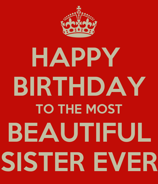 HAPPY  BIRTHDAY TO THE MOST BEAUTIFUL SISTER EVER