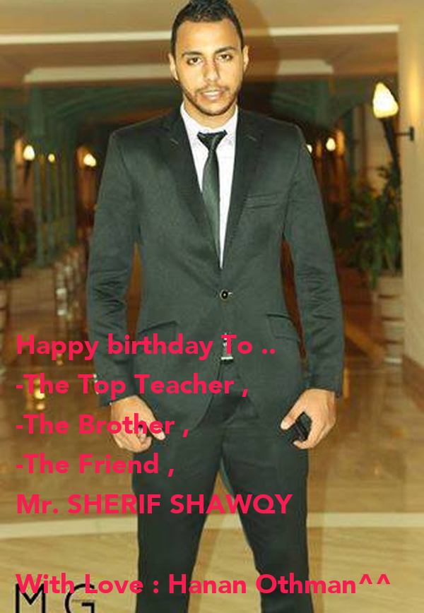 Happy birthday To ..  -The Top Teacher , -The Brother , -The Friend ,  Mr. SHERIF SHAWQY   With Love : Hanan Othman^^