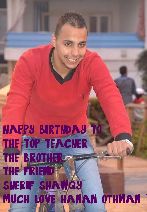happy birthday to :-  -the top teacher .. -the brother ..  -the friend .. sherif shawqy  much love hanan othman ×