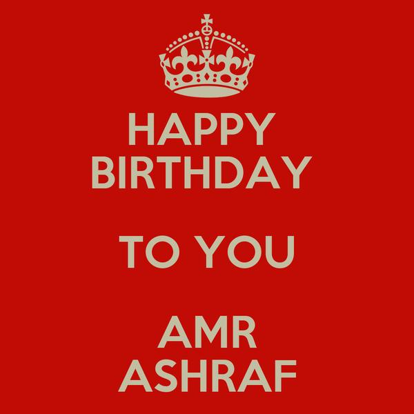 HAPPY  BIRTHDAY  TO YOU AMR ASHRAF