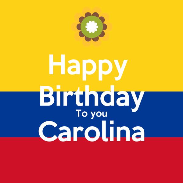 Happy  Birthday To you Carolina