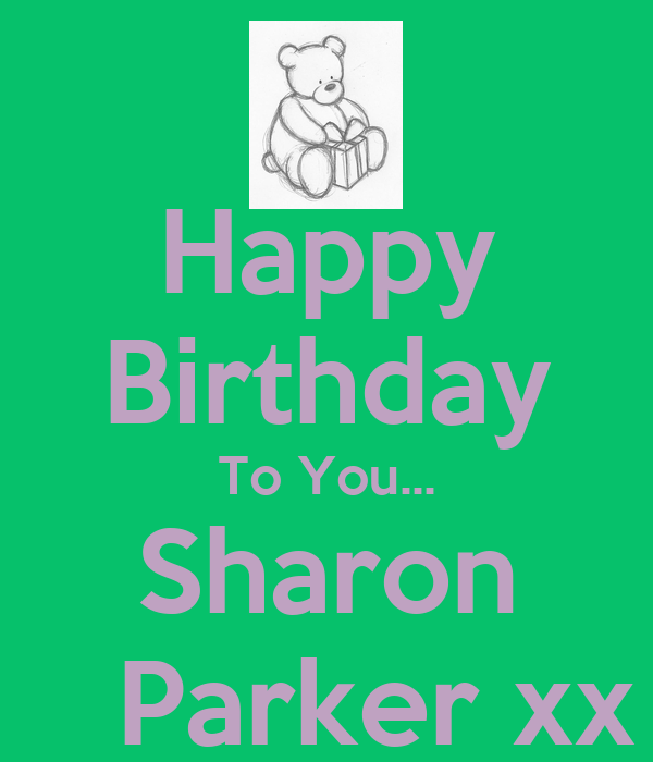 Happy Birthday To You... Sharon    Parker xx