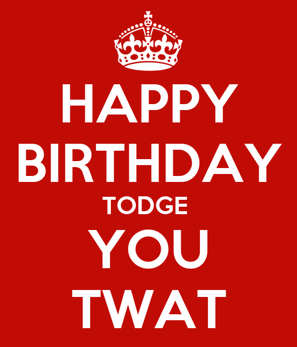 HAPPY BIRTHDAY TODGE  YOU TWAT