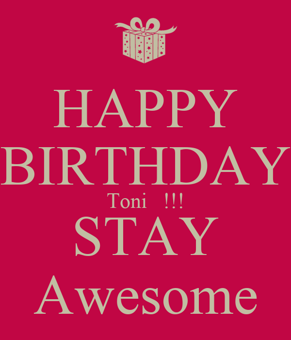 HAPPY BIRTHDAY Toni   !!! STAY Awesome
