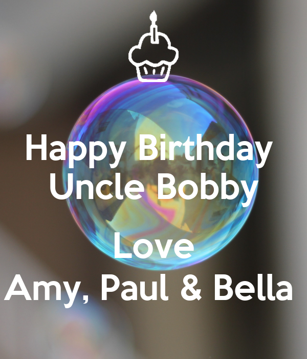 Happy Birthday  Uncle Bobby  Love Amy, Paul & Bella