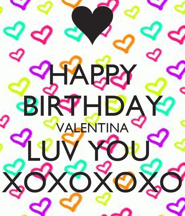 HAPPY BIRTHDAY VALENTINA LUV YOU  XOXOXOXO