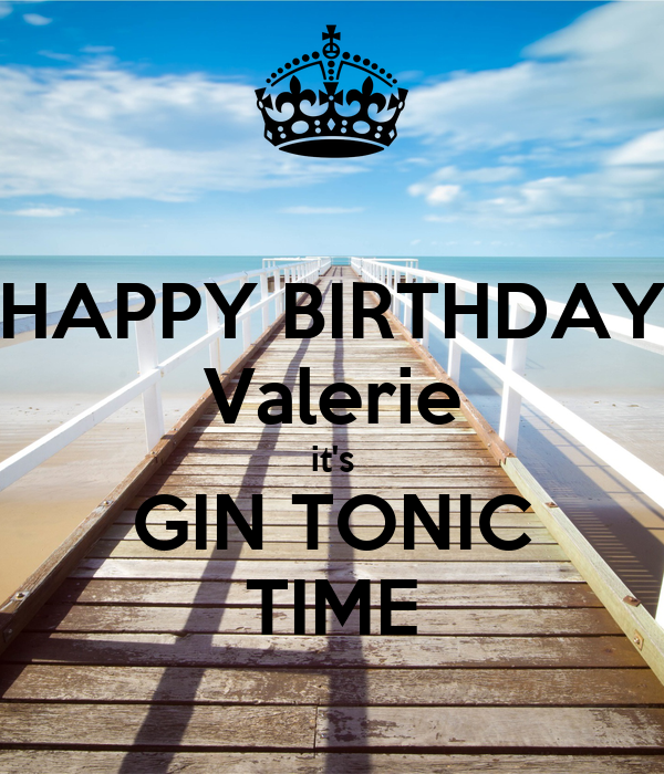 HAPPY BIRTHDAY Valerie it's GIN TONIC TIME