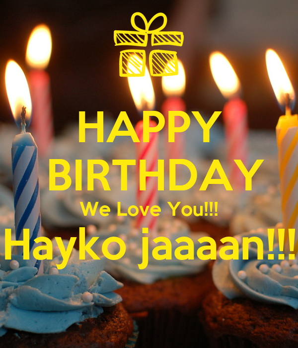 HAPPY  BIRTHDAY We Love You!!! Hayko jaaaan!!!