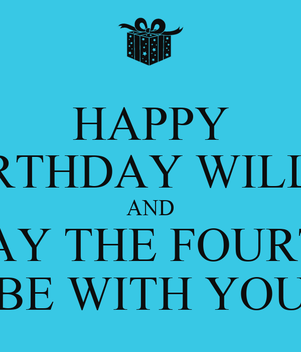 May The 4th Be With You Birthday: HAPPY BIRTHDAY WILLY! AND MAY THE FOURTH BE WITH YOU