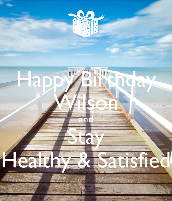 Happy Birthday Wilson and Stay Healthy & Satisfied