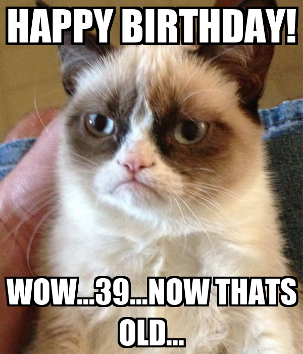 HAPPY BIRTHDAY! WOW...39...NOW THATS OLD...