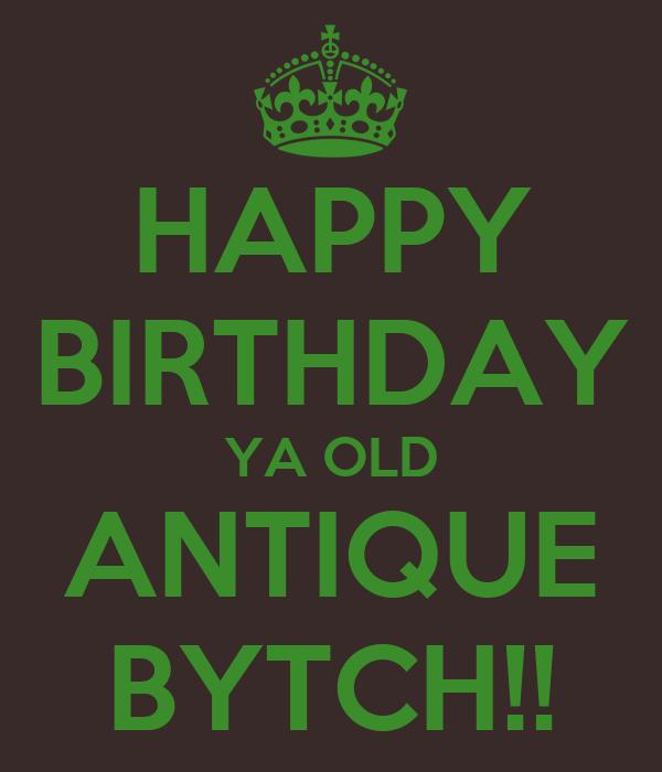 HAPPY BIRTHDAY YA OLD ANTIQUE BYTCH!!