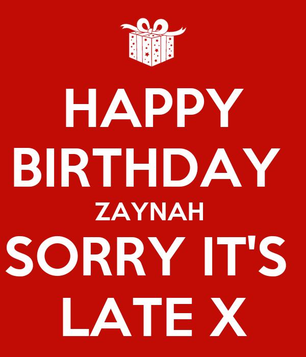 HAPPY BIRTHDAY  ZAYNAH  SORRY IT'S  LATE X