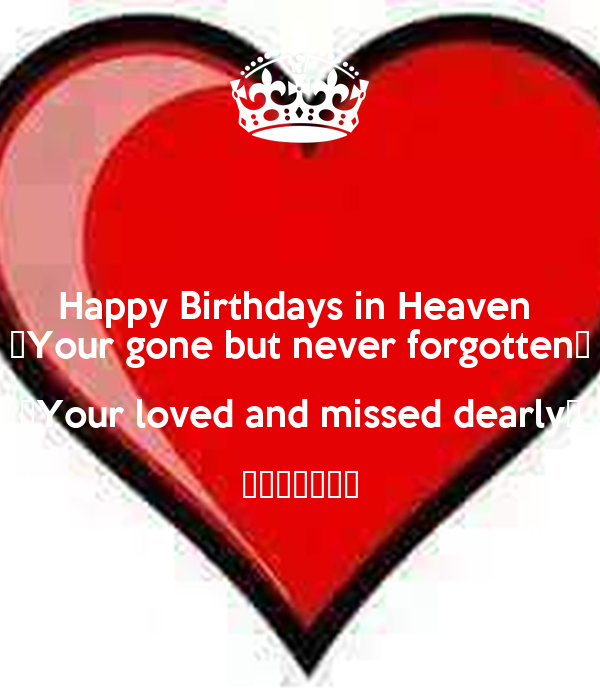 Happy Birthdays in Heaven  ♡Your gone but never forgotten♡ ♡Your loved and missed dearly♡ ♡♡♡♡♡♡♡