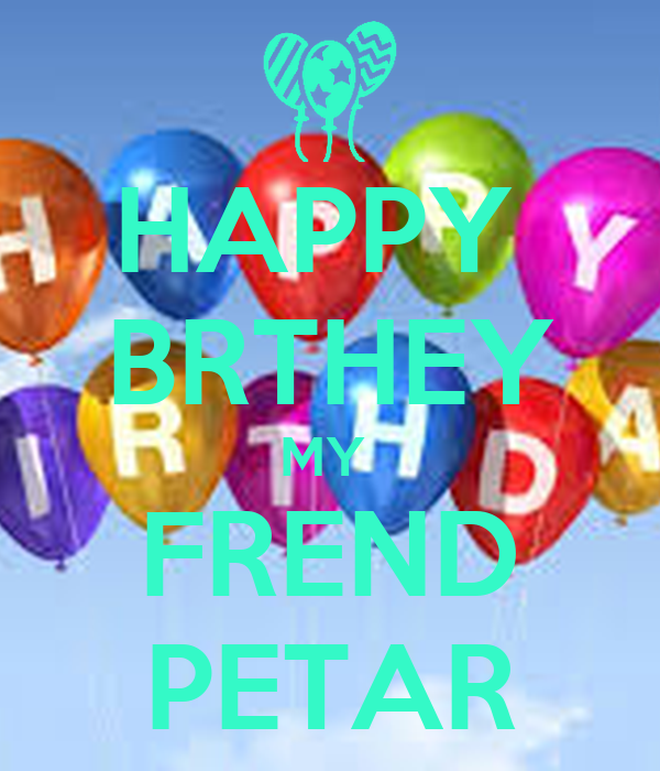 HAPPY  BRTHEY MY  FREND PETAR
