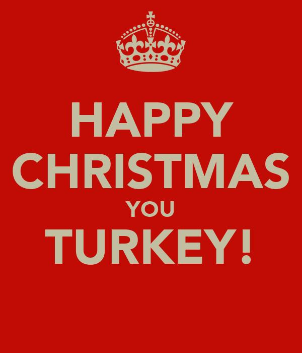 HAPPY CHRISTMAS YOU TURKEY!