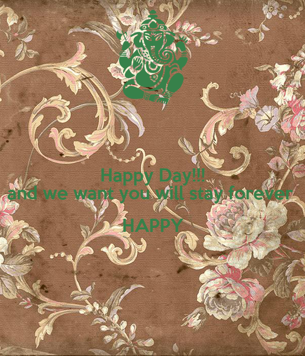 Happy Day!!! and we want you will stay forever  HAPPY
