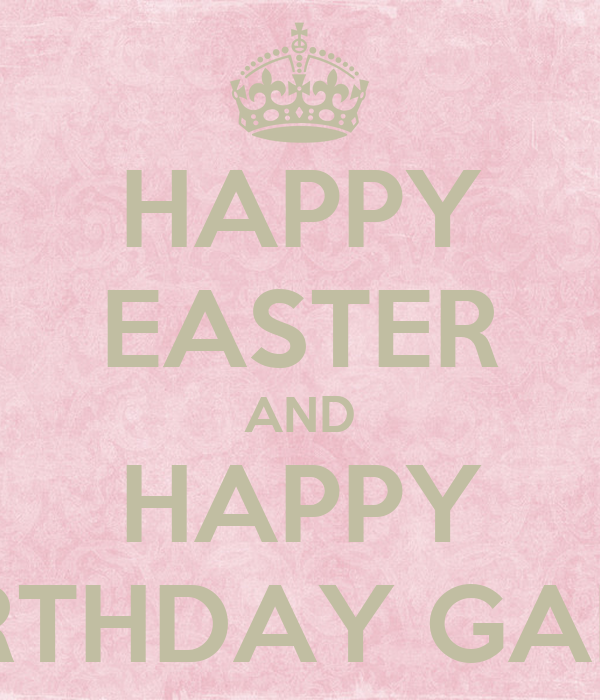 HAPPY EASTER AND HAPPY BIRTHDAY GARL!
