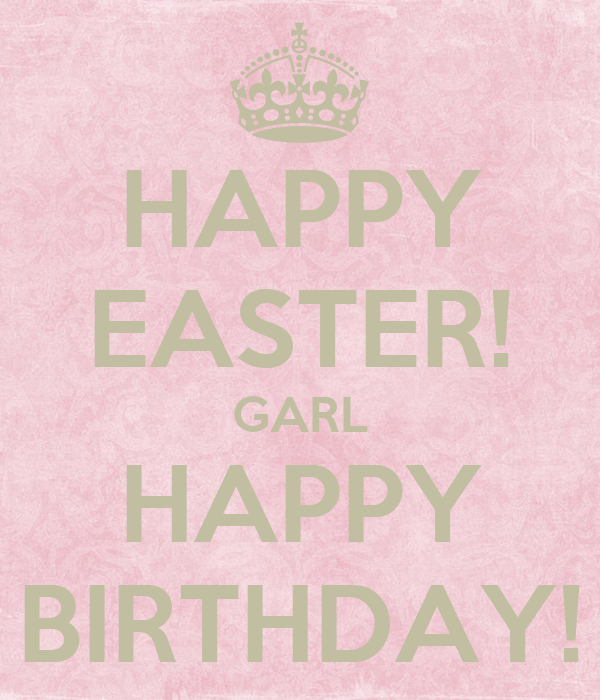 HAPPY EASTER! GARL HAPPY BIRTHDAY!