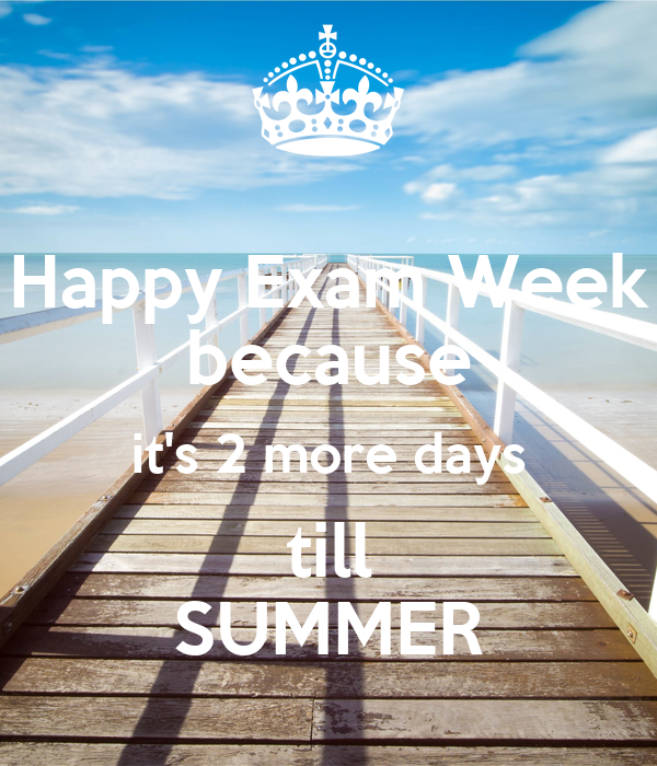 Happy Exam Week because it's 2 more days till SUMMER