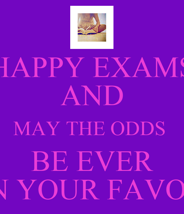 HAPPY EXAMS AND MAY THE ODDS  BE EVER IN YOUR FAVOR