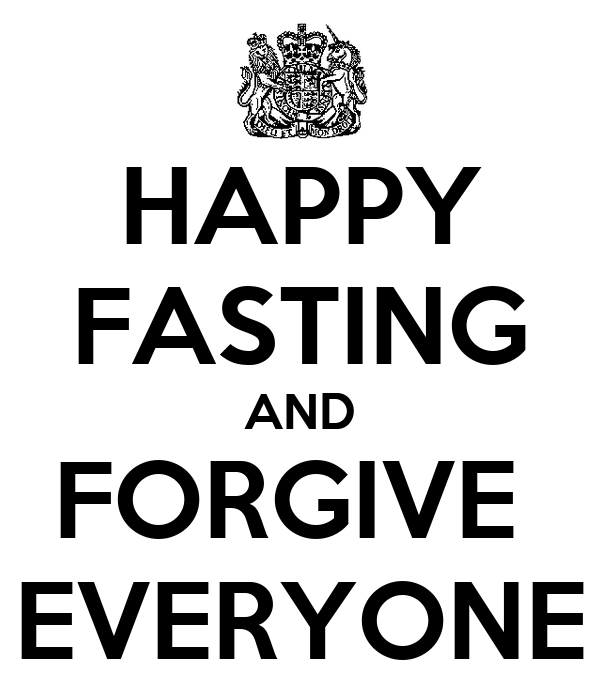 HAPPY FASTING AND FORGIVE  EVERYONE