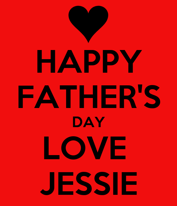 HAPPY FATHER'S DAY LOVE  JESSIE