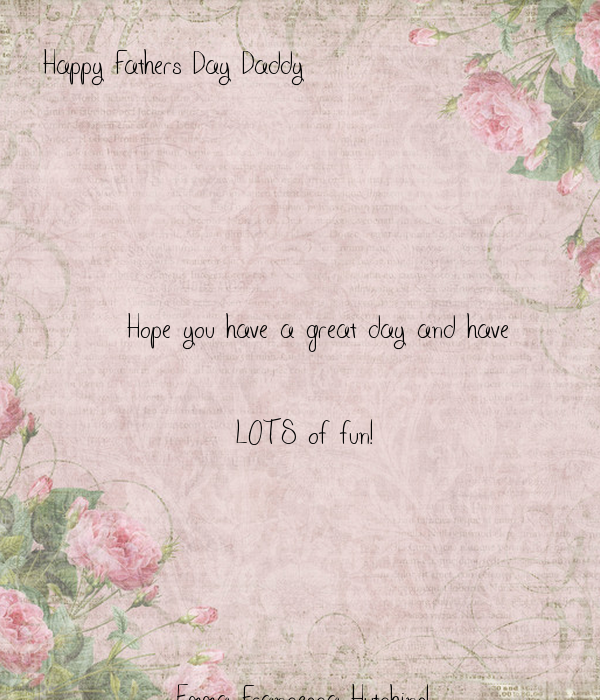 Happy Fathers Day Daddy            Hope you have a great day and have