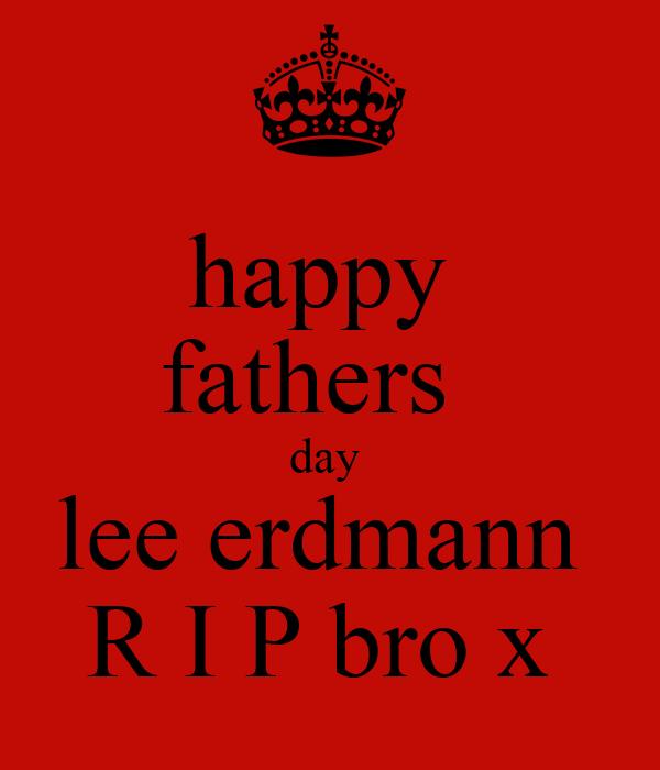 happy  fathers   day  lee erdmann  R I P bro x