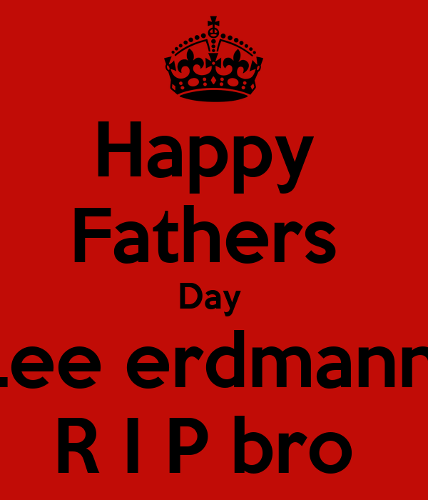 Happy  Fathers  Day  Lee erdmann  R I P bro