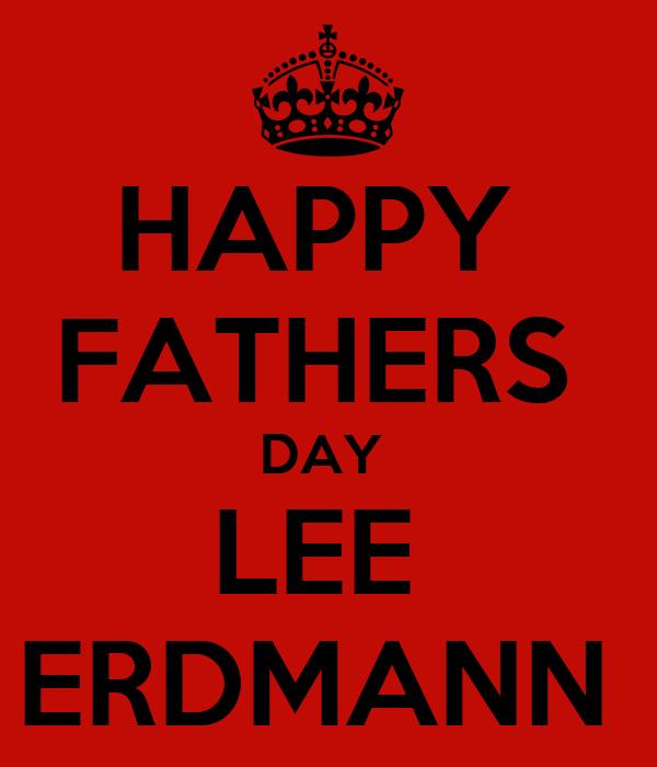 HAPPY  FATHERS  DAY  LEE  ERDMANN