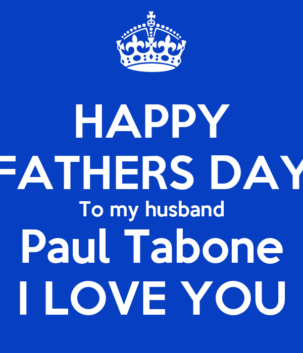 HAPPY FATHERS DAY To my husband Paul Tabone I LOVE YOU