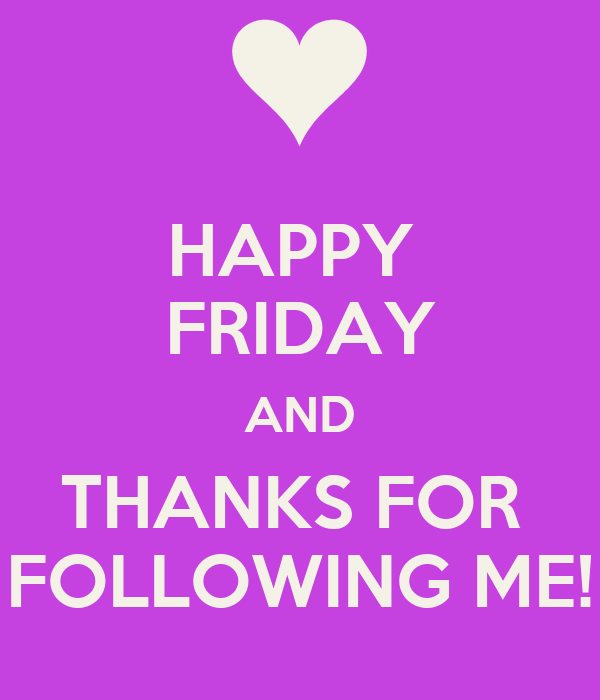 HAPPY  FRIDAY AND THANKS FOR  FOLLOWING ME!