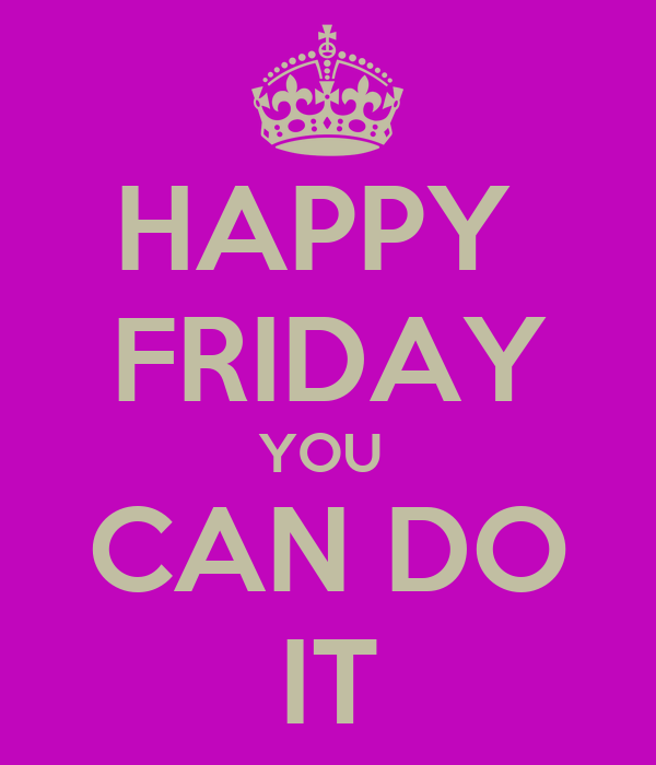 HAPPY  FRIDAY YOU  CAN DO IT
