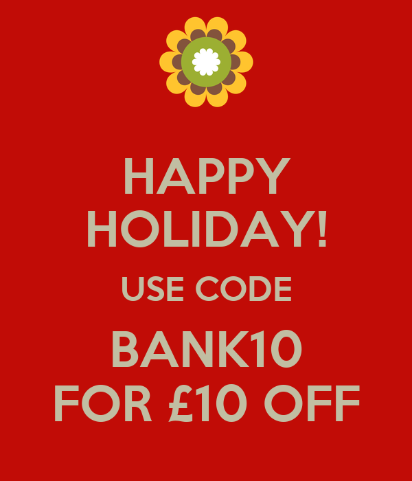 HAPPY HOLIDAY! USE CODE BANK10 FOR £10 OFF