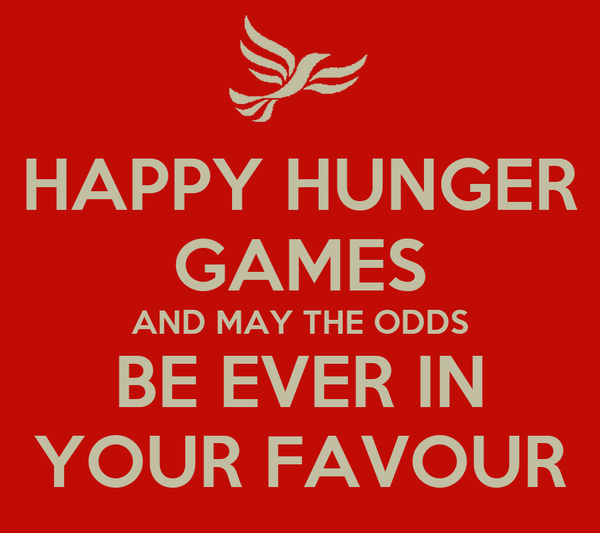HAPPY HUNGER GAMES AND MAY THE ODDS BE EVER IN YOUR FAVOUR